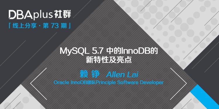 【DBAplus社群73期预告】MySQL 5.7 中的InnoDB的 新特性及亮点
