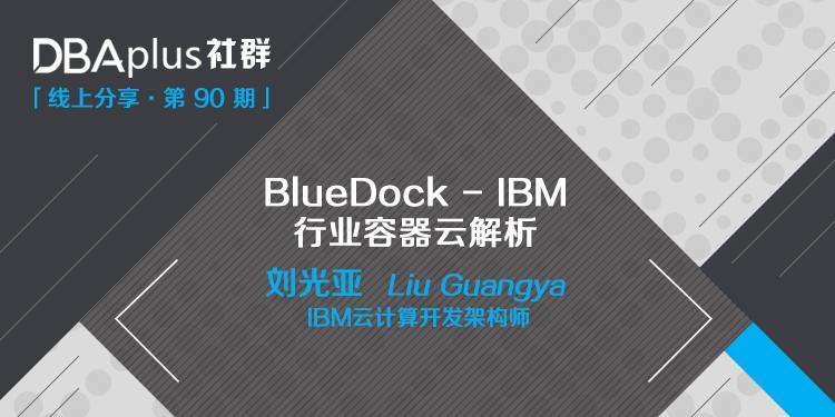 【DBAplus社群线上分享90期预告】BlueDock-IBM行业容器云解析