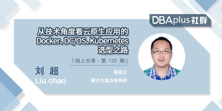 【DBAplus社群线上分享122期预告】从技术角度看云原生应用的Docker、DC/OS、Kubernetes选型之路