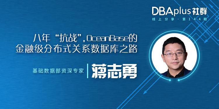 """【DBAplus社群线上分享144期】八年""""抗战"""",OceanBase的金融级分布式关系数据库之路"""