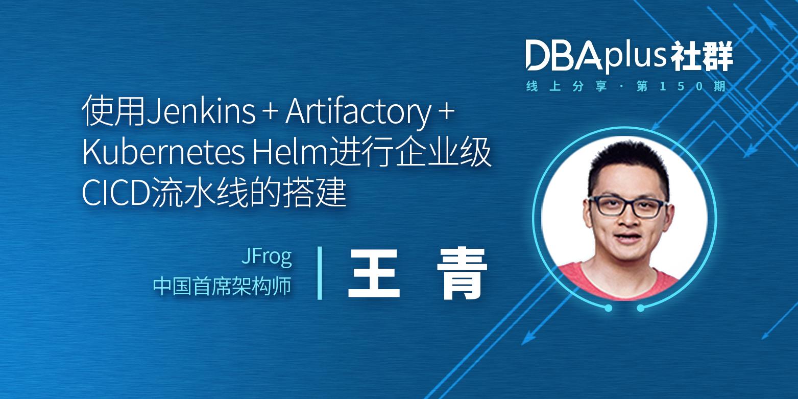 【DBAplus社群线上分享150期】使用Jenkins + Artifactory + Kubernetes Helm进行企业级CICD流水线的搭建